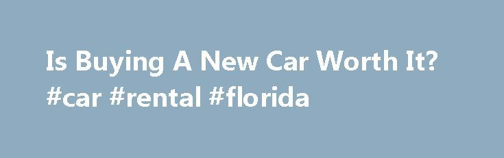 Is Buying A New Car Worth It? #car #rental #florida http://england.remmont.com/is-buying-a-new-car-worth-it-car-rental-florida/  #used car worth # Why You Might Want To Shop Used While there are many benefits to buying a brand new car. While there are many benefits to buying a brand new car, it may not be the most financially sound option (Faris. Flickr). There's something special — and tempting — about getting a brand new car. No one else has played street-racer, forced the glove box shut…