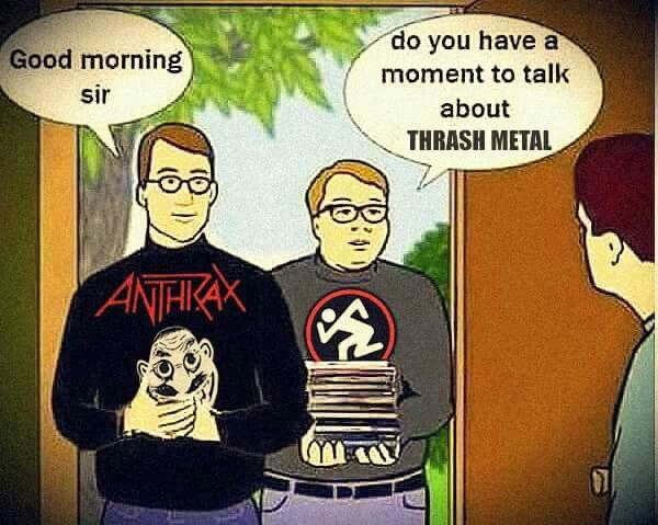 Do you have a moment to talk about thrash metal?