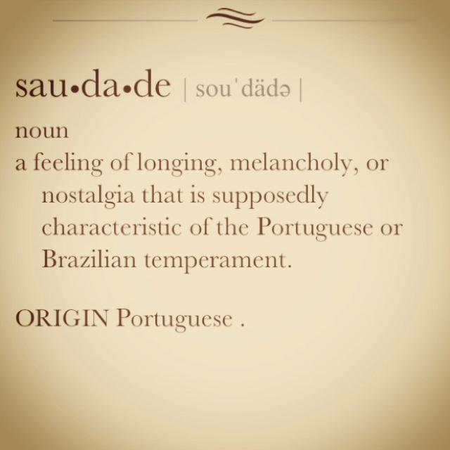 my favorite portuguese word... cannot really be translated.  :)  suadades meu amor