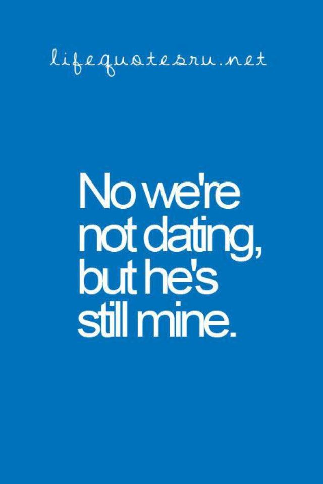 Even if were not dating your still mine