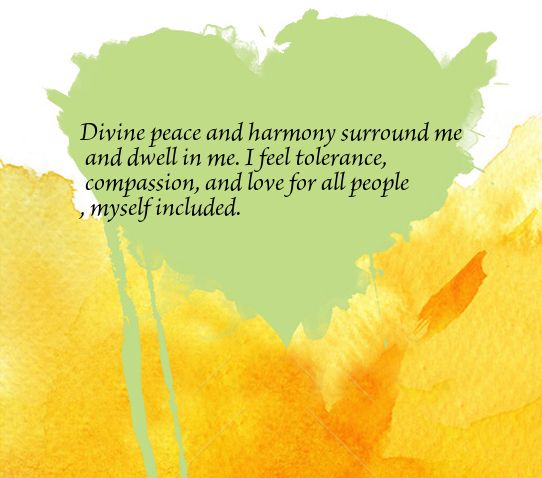 Divine peace and harmony surround me and dwell in me. I feel tolerance, compassion, and love for all people, myself included.