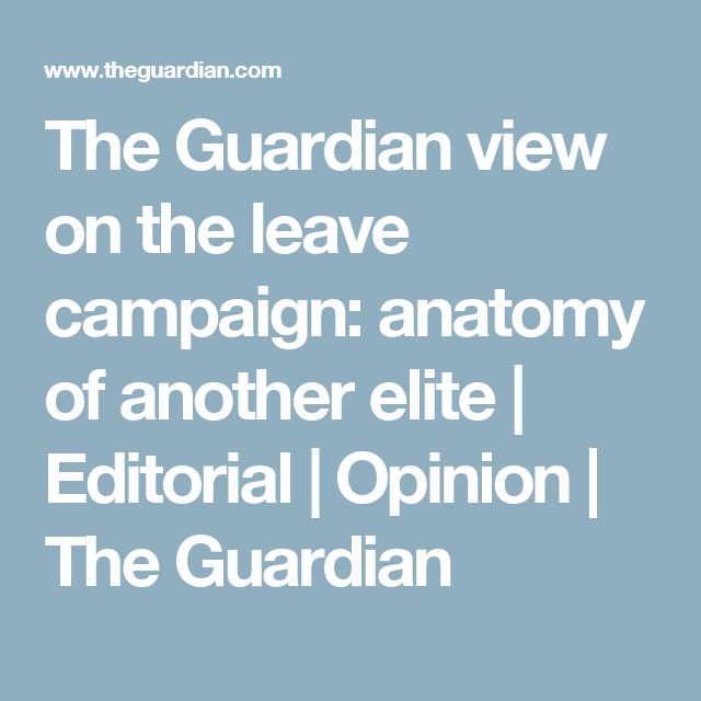 The Guardian view on the leave campaign: anatomy of another elite | Editorial | Opinion | The Guardian