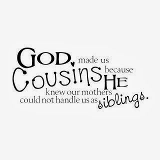 God made us Cousins because He knew our mothers could not handle us as siblings ~ God is Heart