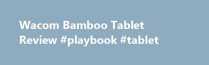 Wacom Bamboo Tablet Review #playbook #tablet http://tablet.remmont.com/wacom-bamboo-tablet-review-playbook-tablet/  Wacom Bamboo Tablet Review There are a lot of times when you just can t beat the ease and feel of using a pen and paper. However, in today s tech centered world, it just isn t always feasible. There are Tablet PC s, but they don t fit the bill for everyone. That is […]