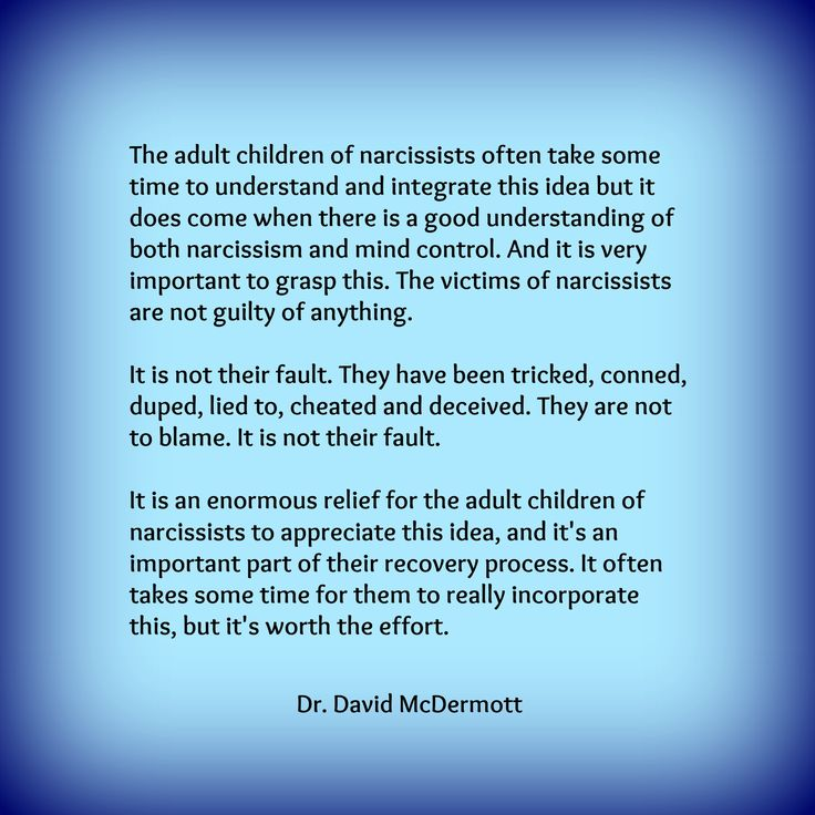 The adult children of narcissists often take some time to understand and integrate this idea but it does come when there is a good understanding of both narcissism and mind control. And it is very important to grasp this. The victims of narcissists are not guilty of anything.