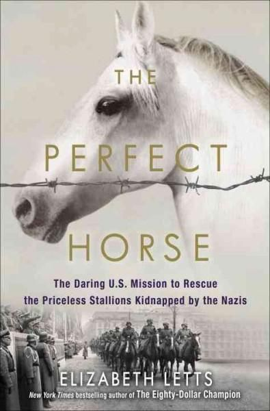 The Perfect Horse: The Daring U.s. Mission to Rescue the Priceless Stallions Kidnapped by the Nazis Nazis
