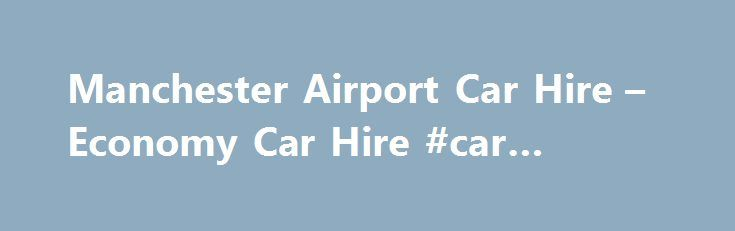 Manchester Airport Car Hire – Economy Car Hire #car #movers http://car.remmont.com/manchester-airport-car-hire-economy-car-hire-car-movers/  #car hire manchester # Manchester Airport Car Hire Manchester Airport The second largest city in the UK, Manchester is bustling vibrant city with plenty to keep visitors entertained! Home to an endless array of popular bars and restaurants, a shopping scene that will delight any fashionista, as well as wealth of exhibitions and entertainments on […]The…