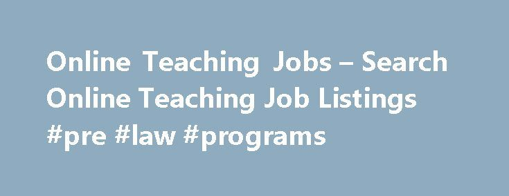 Online Teaching Jobs – Search Online Teaching Job Listings #pre #law #programs http://laws.remmont.com/online-teaching-jobs-search-online-teaching-job-listings-pre-law-programs/  #online teaching jobs # Online Teaching Jobs Overview of Online Teaching With online programs, stay-at-home parents can prepare for future careers, new students can work to earn money to pay for their tuition and those who lack mobility can receive an education with minimal discomfort. Online teachers make these…