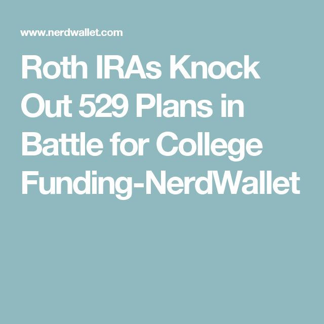 Roth IRAs Knock Out 529 Plans in Battle for College Funding-NerdWallet