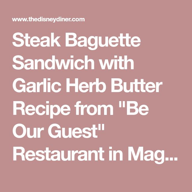 "Steak Baguette Sandwich with Garlic Herb Butter Recipe from ""Be Our Guest"" Restaurant in Magic Kingdom"