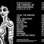 ATLANTAits time We invite you to join us for our newest form The Carnival of Consciousness Friday October th to Sunday October th A hybrid festival if you will thats part conference retreat salon seminar rave happening and thinktank This weekendlong congregation will feature an incredible lineup of live music art film lectures dialogues and more LineUp Tyler the Creator SZA Earl Sweatshirt Saul Williams letlive Big Freedia Soulection LION BABE Kelela Gallant Hoo Cakes Da Killa BABY BABY…