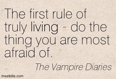 The first rule of truly living - do the thing you are most afraid of. The Vampire Diaries