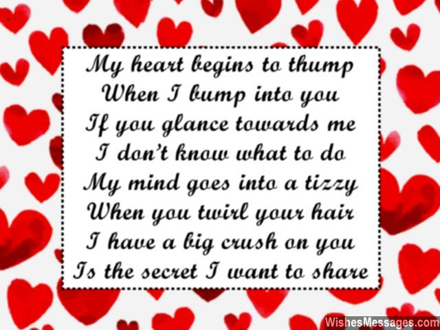 My heart begins to thump When I bump into you If you glance towards me I don't know what to do My mind goes into a tizzy When you twirl your hair I have a big crush on you Is the secret I want to share... via WishesMessages.com