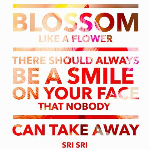 """""""Blossom like a flower! There should always be a smile on your face that nobody can take away."""" - Sri Sri Ravi Shankar"""