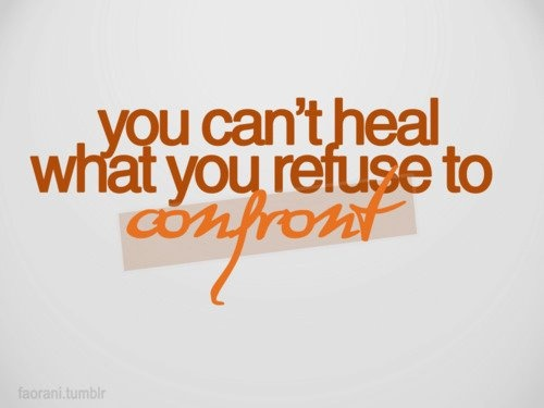 You can't heal what you refuse to confront.