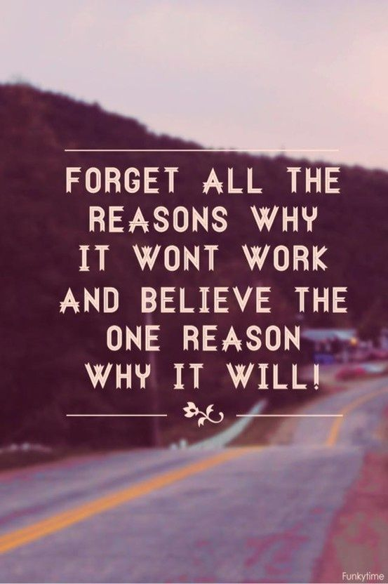 Forget all the reasons it wont work, believe the one reason it will