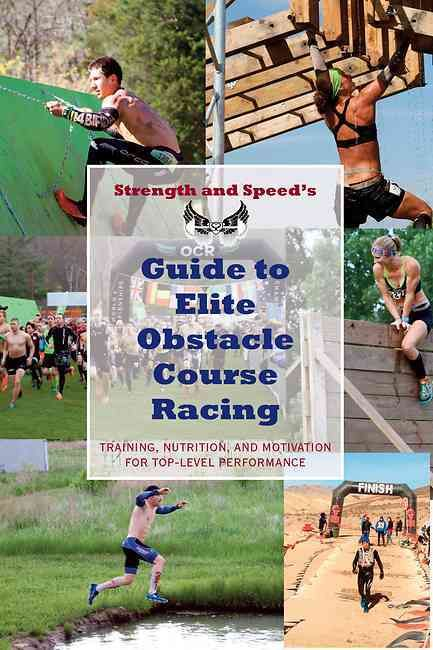 Strength & Speed's Guide to Elite Obstacle Course Racing: Training, Nutrition, and Motivation for Top-level Perfo...