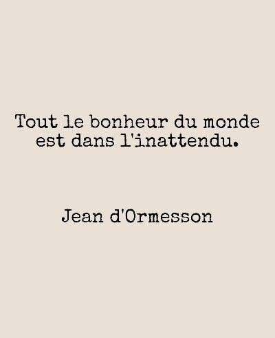 Tout le bonheur du monde est dans l'inattendu. Jean d'Ormesson www.allifecoaching.be