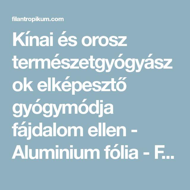 Kínai és orosz természetgyógyászok elképesztő gyógymódja fájdalom ellen - Aluminium fólia - Filantropikum.com