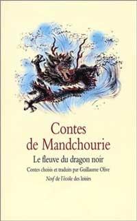OLIVE Guillaume Contes de Mandchourie: le fleuve du dragon noir Éd. École des loisirs, 2003. Des contes traditionnels mandchous racontant les prouesses d'hommes et de femmes prêts à sacrifier leur vie pour leur communauté.