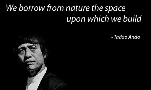 We borrow from nature the spaceupon which we build  - Tadao Ando