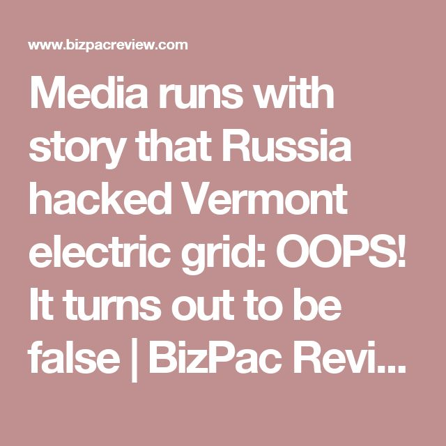 Media runs with story that Russia hacked Vermont electric grid: OOPS! It turns out to be false | BizPac Review