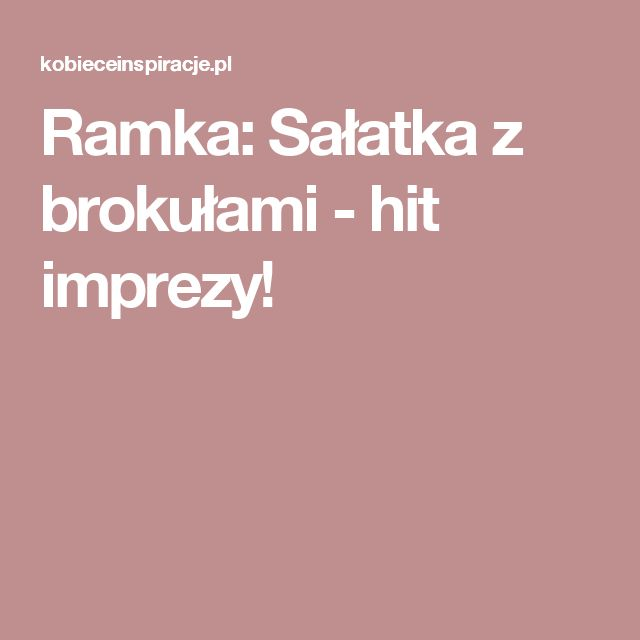 Ramka: Sałatka z brokułami - hit imprezy!