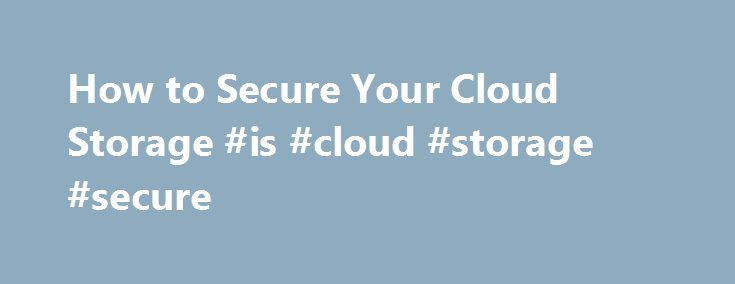 How to Secure Your Cloud Storage #is #cloud #storage #secure http://internet.nef2.com/how-to-secure-your-cloud-storage-is-cloud-storage-secure/  # How to Secure Your Cloud Storage Every major cloud storage service promises to keep your files safe, but if you want the job done right, you'll have to do it yourself. The PRISM program made it abundantly clear that the NSA wants to get a hold of your online data, including whatever files you keep in the cloud. At the time of its controversial…