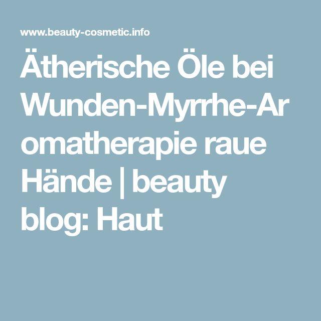 Ätherische Öle bei Wunden-Myrrhe-Aromatherapie raue Hände | beauty blog: Haut