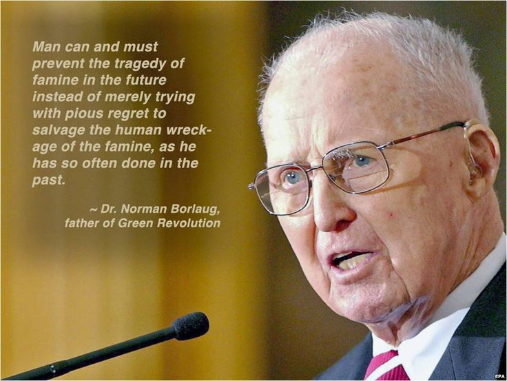 """Norman Ernest Borlaug (March 25, 1914 – Sept. 12, 2009) was an American biologist, humanitarian and Nobel laureate who has been called """"the father of the Green Revolution"""", """"agriculture's greatest spokesperson"""" and """"The Man Who Saved A Billion Lives"""". He is one of seven people to have won the Nobel Peace Prize, the Presidential Medal of Freedom and the Congressional Gold Medal and was also awarded the Padma Vibhushan, India's second highest civilian honor."""