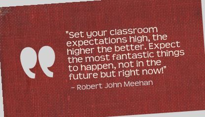 """Set your classroom expectations high, the higher the better. Expect the most fantastic things to happen, not in the future but right now!"" Robert John Meehan"
