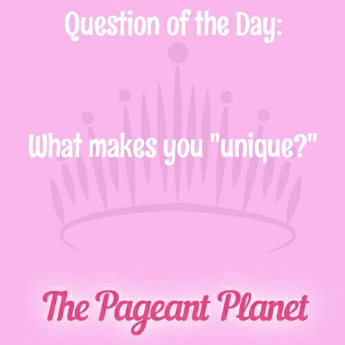 "Pageant Question About What Makes You Unique  Today's Pageant Question Of The Day is: What makes you ""unique""?  Why this question was asked: When judging pageants, especially with a large amount of contestants, it can become difficult to separate each girl from one another. This question will help the judges to remember something specific about you, and gives you a change to make yourself stand out among the crowd."