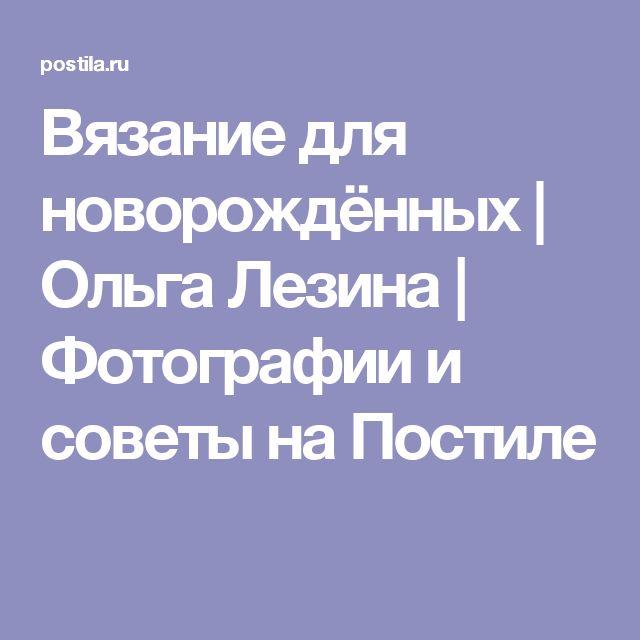 Вязание для новорождённых | Ольга Лезина | Фотографии и советы на Постиле