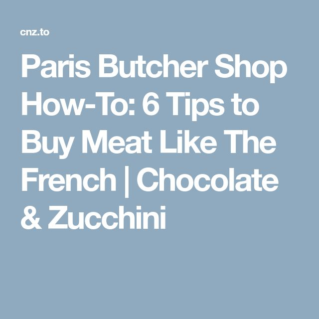 Paris Butcher Shop How-To: 6 Tips to Buy Meat Like The French | Chocolate & Zucchini