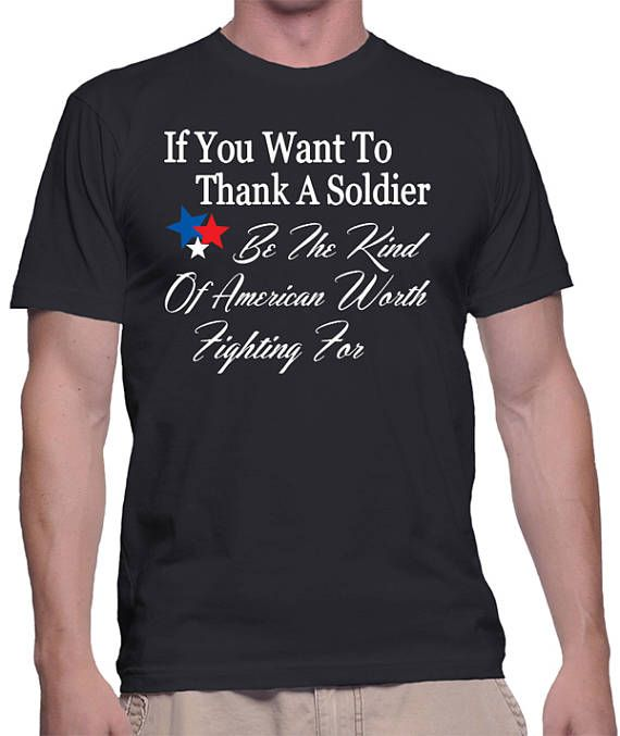 Patriotic T-Shirt - If You Want To Thank A Soldier Be The Kind Of American Worth Fighting For by BadassPrinting.com
