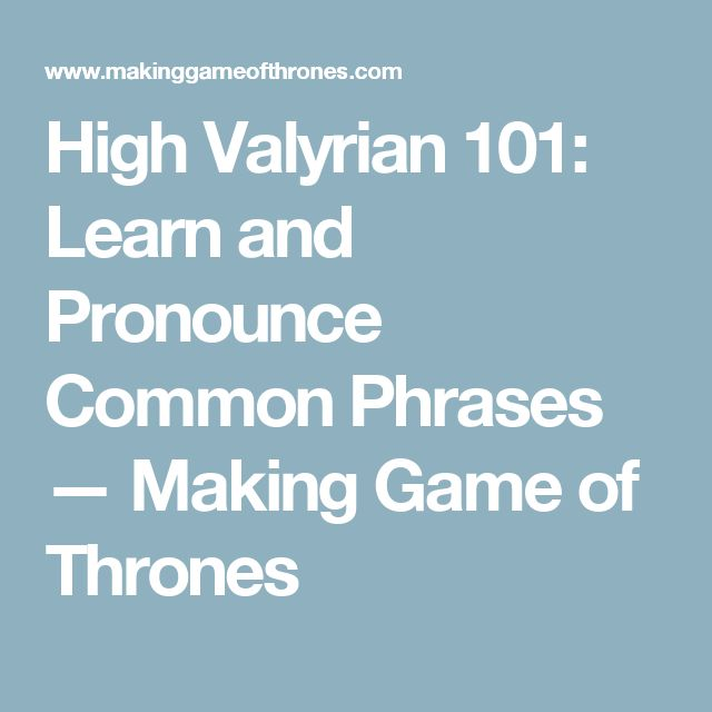 High Valyrian 101: Learn and Pronounce Common Phrases — Making Game of Thrones
