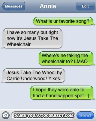 auto correct---These auto correct texts crack me up.  My hubby thinks I am insane because I laugh so hard.-AS