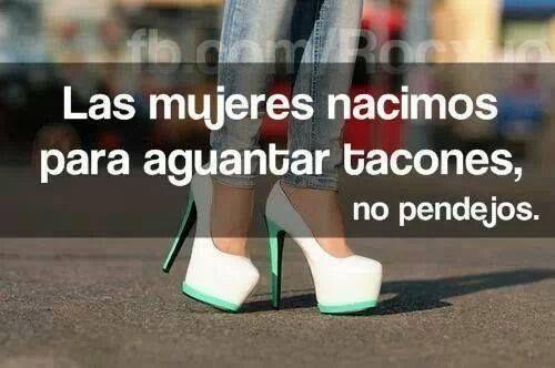 Las mujeres nacimos para aguantar tacones, NO pendejos jajaja #frases @Daniela Maselli Espinosa @Be Bloggera