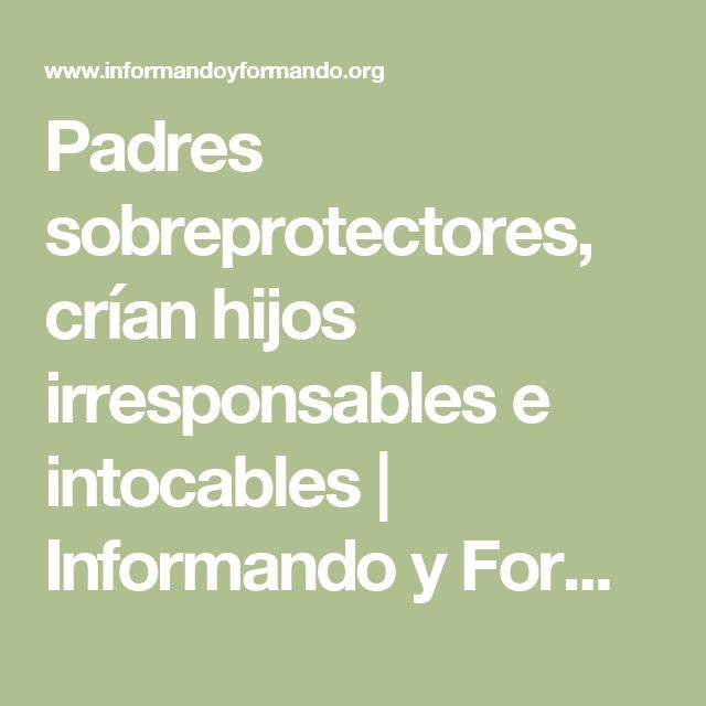 Padres sobreprotectores, crían hijos irresponsables e intocables | Informando y Formando Organización.