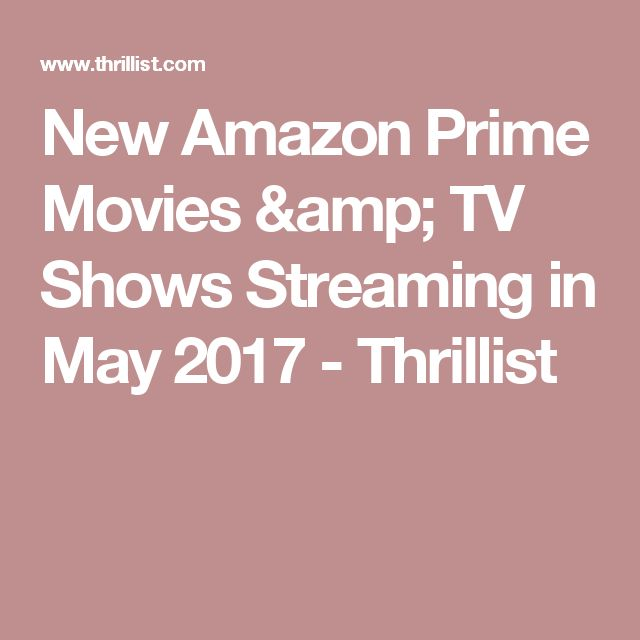 New Amazon Prime Movies & TV Shows Streaming in May 2017 - Thrillist