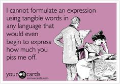 Funny Confession Ecard: I cannot formulate an expression using tangible words in any language that would even begin to express how much you piss me off.