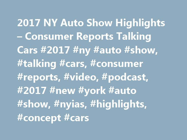 2017 NY Auto Show Highlights – Consumer Reports Talking Cars #2017 #ny #auto #show, #talking #cars, #consumer #reports, #video, #podcast, #2017 #new #york #auto #show, #nyias, #highlights, #concept #cars http://trinidad-and-tobago.nef2.com/2017-ny-auto-show-highlights-consumer-reports-talking-cars-2017-ny-auto-show-talking-cars-consumer-reports-video-podcast-2017-new-york-auto-show-nyias-highlights-concept-c/  # 'Talking Cars' Reviews 2017 NY Auto Show Highlights Consumer Reports' auto…