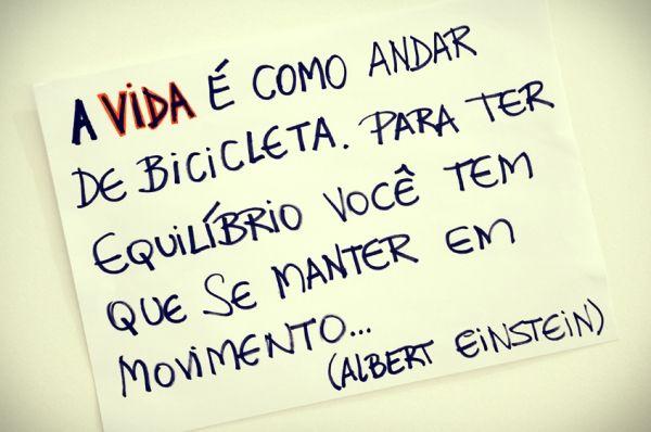 A vida é como andar de bicicleta. Para ter equilíbrio, você tem que se manter em movimento... - Albert Einstein (Frases para Face)