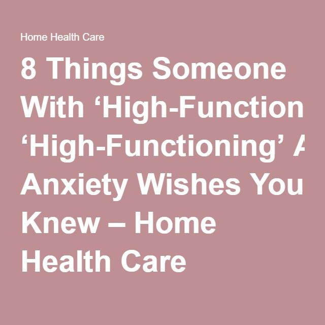 8 Things Someone With 'High-Functioning' Anxiety Wishes You Knew – Home Health Care
