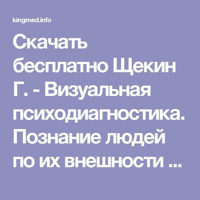 Скачать бесплатно Щекин Г. - Визуальная психодиагностика. Познание людей по их внешности и поведению. pdf