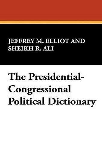 The Presidential-Congressional Political Dictionary, by Jeffrey M. Elliot and Sheikh R. Ali (Paperback)