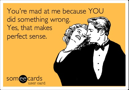 You're mad at me because YOU did something wrong. Yes, that makes perfect sense.