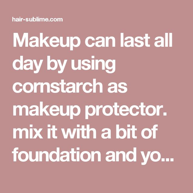 Makeup can last all day by using cornstarch as makeup protector. mix it with a bit of foundation and your face stays dry and non greasy all day. Praise God for this pin - hair-sublime.com