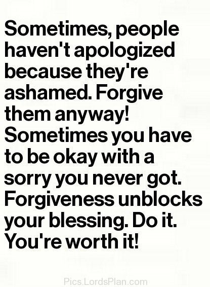 Sometimes, people haven't apologized because they're ashamed. Forgive them anyway! Sometimes you have to be okay with a sorry you never got. Forgiveness unblocks your blessing. Do it you're worth it!