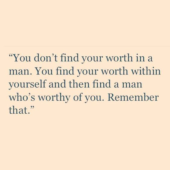 You don't find your worth in a man. You find your worth within yourself and then find a man who's worthy of you. Remember that. thedailyquotes.com